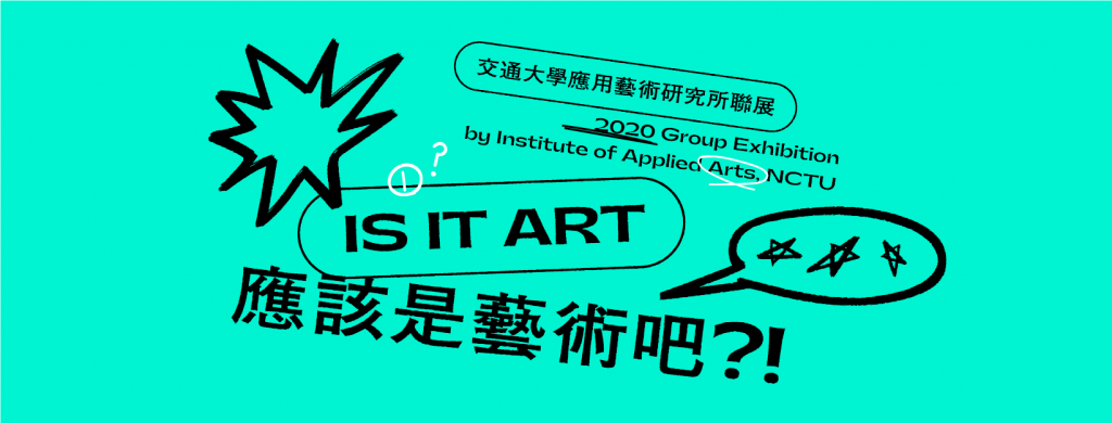 2020  [IS IT ART?] Group Exhibition by Institute of Applied Arts, NCTU